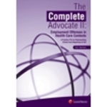 The Complete Advocate II: Employment Offenses in Health Care Contexts, A Practice File for Representing Clients from Beginning to End by A.G. Harmon