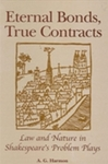 Eternal Bonds, True Contracts: Law and Nature in Shakespeare's Problem Plays by A.G. Harmon