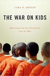 The War on Kids: How American Juvenile Justice Lost Its Way by Cara H. Drinan